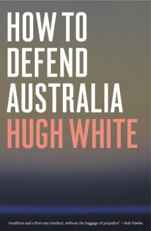 How To Defend Australia by Hugh White