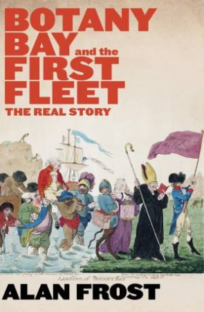 Botany Bay And The First Fleet: The Real Story