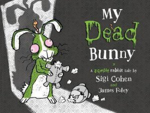 My Dead Bunny: A Zombie Rabbit Tale by Sigi Cohen & James Foley