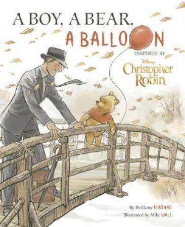 Disney Christopher Robin: A Boy, A Bear, A Balloon by Brittany Rubiano