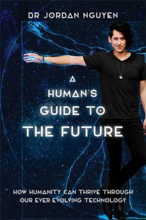 A Human's Guide To The Future by Dr Jordan Nguyen