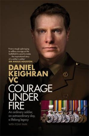 Courage Under Fire by Daniel Keighran & Tony Park