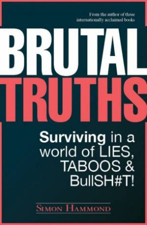 Brutal Truths: Surviving in a world of Lies, Taboos & Bullsh#t by Simon Hammond
