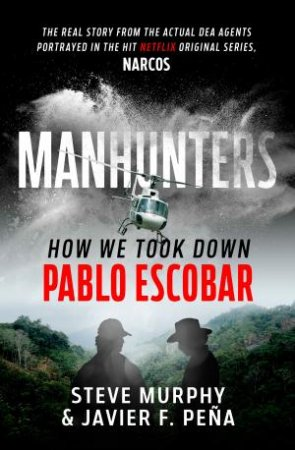 Manhunters: How We Took Down Pablo Escobar by Steve Murphy