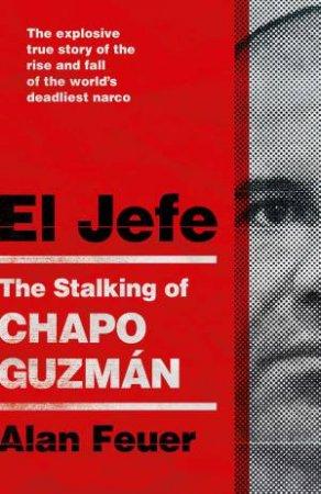 El Jefe: The Stalking Of Chapo Guzman by Alan Feuer
