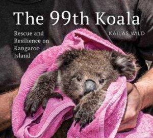 The 99th Koala: Hope and Resilience on Kangaroo Island by Kailas Wild