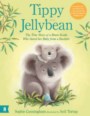 Tippy And Jellybean: The True Story Of A Brave Koala Who Saved Her Baby From A Bushfire