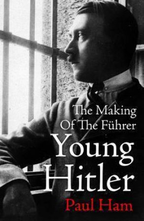 Young Hitler: The Making Of The Fuhrer by Paul Ham