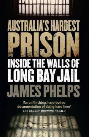 Australia's Hardest Prison: Inside Long Bay by James Phelps