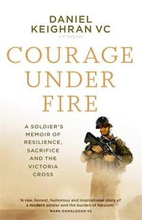 Courage Under Fire by Daniel Keighran & Tony Park