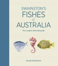 Swainstons Fishes Of Australia The Complete Illustrated Guide