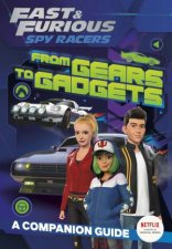 Fast And Furious Spy Racers From Gears To Gadgets A Companion Guide