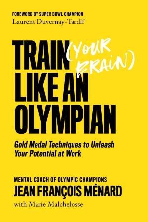 Train (Your Brain) Like An Olympian by Jean Francois Franois Menard & Marie Malchelosse