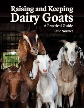Raising And Keeping Dairy Goats: A Practical Guide by Katie Normet