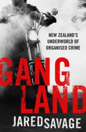 Gangland: New Zealand's Underworld Of Organised Crime by Jared Savage