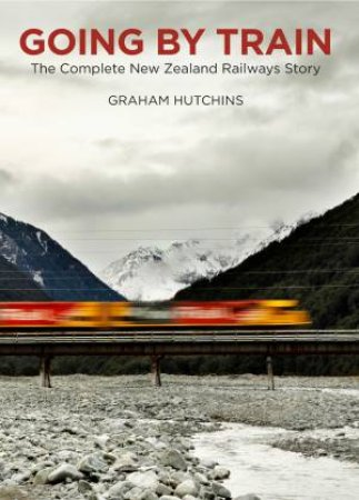 Going By Train: The Complete New Zealand Railways Story by Graham Hutchins