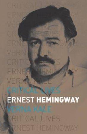 Critical Lives: Ernest Hemingway by Verna Kale