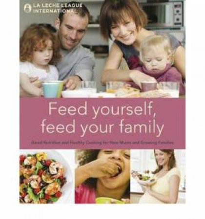 Feed Yourself, Feed Your Family by Leche League International La