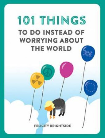 101 Things To Do Instead Of Worrying About The World by Felicity Brightside