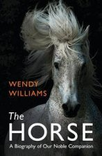 The Horse: A Biography Of Our Noble Companion by Wendy Williams