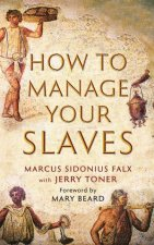 How To Manage Your Slaves by Marcus Sidonius Falx & Jerry Toner & Mary Beard