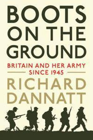 Boots On The Ground: Britain And Her Army Since 1945 by Richard Dannatt