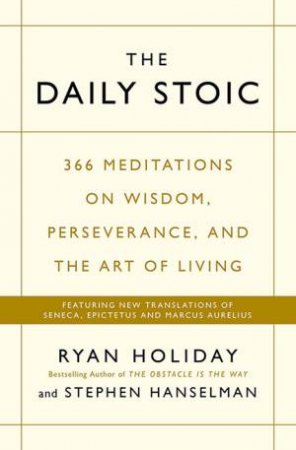 The Daily Stoic: 366 Meditations On Wisdom, Perseverance, And The Art Of Living by Ryan Holiday & Steve Hanselman