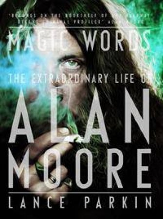 Magic Words: The Extraordinary life of Alan Moore by Lance Parkin