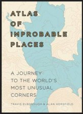 Atlas Of Improbable Places: A Journey To The World's Most Unusual Corners by Travis Elborough