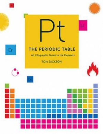 The Periodic Table: An Infographic Guide To The Elements by Tom Jackson