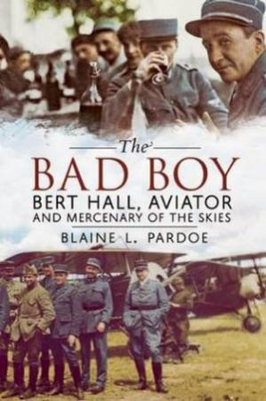 Bad Boy: Bert Hall, Aviator and Mercenary of the Skies