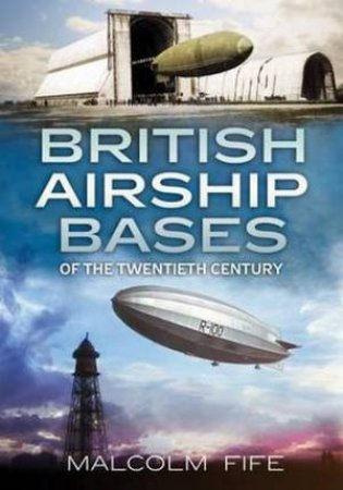 British Airship Bases of the Twentieth Century by Fife Malcolm