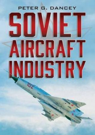 Soviet Aircraft Industry by Peter G. Dancey