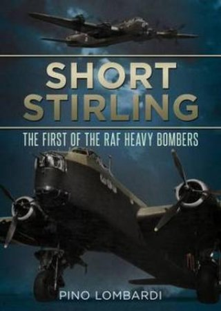 Short Stirling:The First of the RAF Heavy Bombers by Pino Lombardi