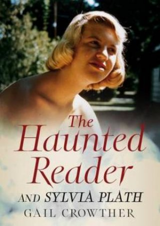 The Haunted Reader And Sylvia Plath by Gail Crowther