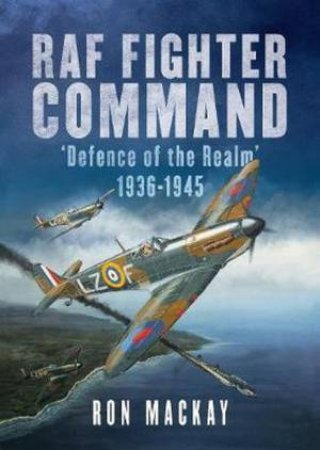 RAF Fighter Command Defence Of The Realm 1936-1945 by R. Mackay