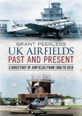 UK Airfields Past And Present by Grant Peerless