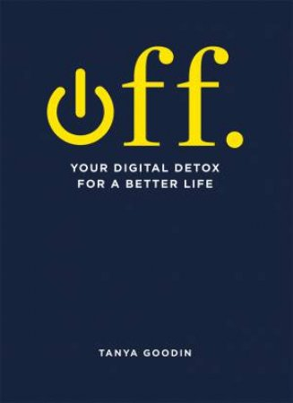 OFF. Your Digital Detox For A Better Life by Tanya Goodin