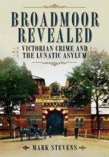 Broadmoor Revealed Victorian Crime and the Lunatic Asylum