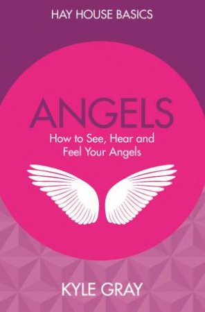 Angels: How To See, Hear And Feel Your Angels by Kyle Gray