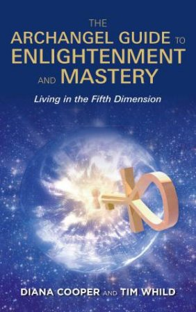 The Archangel Guide To Enlightenment And Mastery: Living In The 5th Dimension by Diana Cooper & Tim Whild