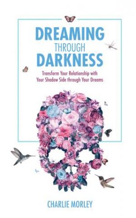 Dreaming Through Darkness: Shine Light Into The Shadow To Live The Life Of Your Dreams by Charlie Morley