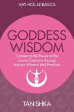 Goddess Wisdom Connect To The Power Of The Sacred Feminine Through Ancient Wisdom And Practices Hay House Basics