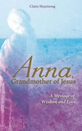 Anna, Grandmother Of Jesus: A Message Of Wisdom And Love by Claire Heartsong