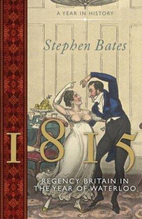 1815: Regency Britain in the Year of Waterloo by Stephen Bates
