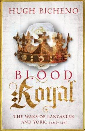Blood Royal, 1462-1485 by Hugh Bicheno