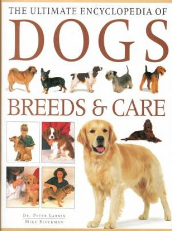 The Ultimate Encyclopedia Of Dogs: Breeds & Care by Mike Stockman & Peter Larkin