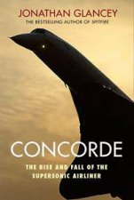 Concorde The Rise And Fall Of The Supersonic Airliner