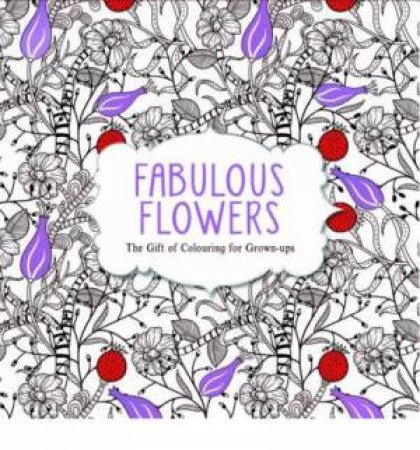 The Gift of Colouring for Grown Ups: Fabulous Flowers by Michael O'Mara