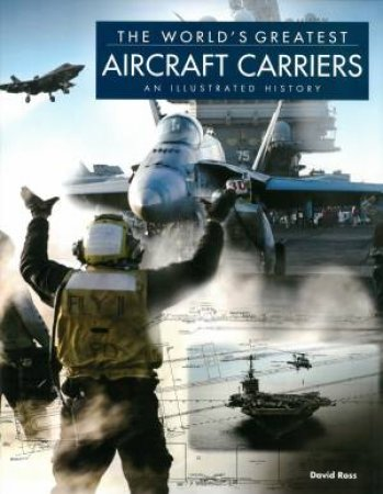 The Worlds Greatest Aircraft Carriers by David Ross